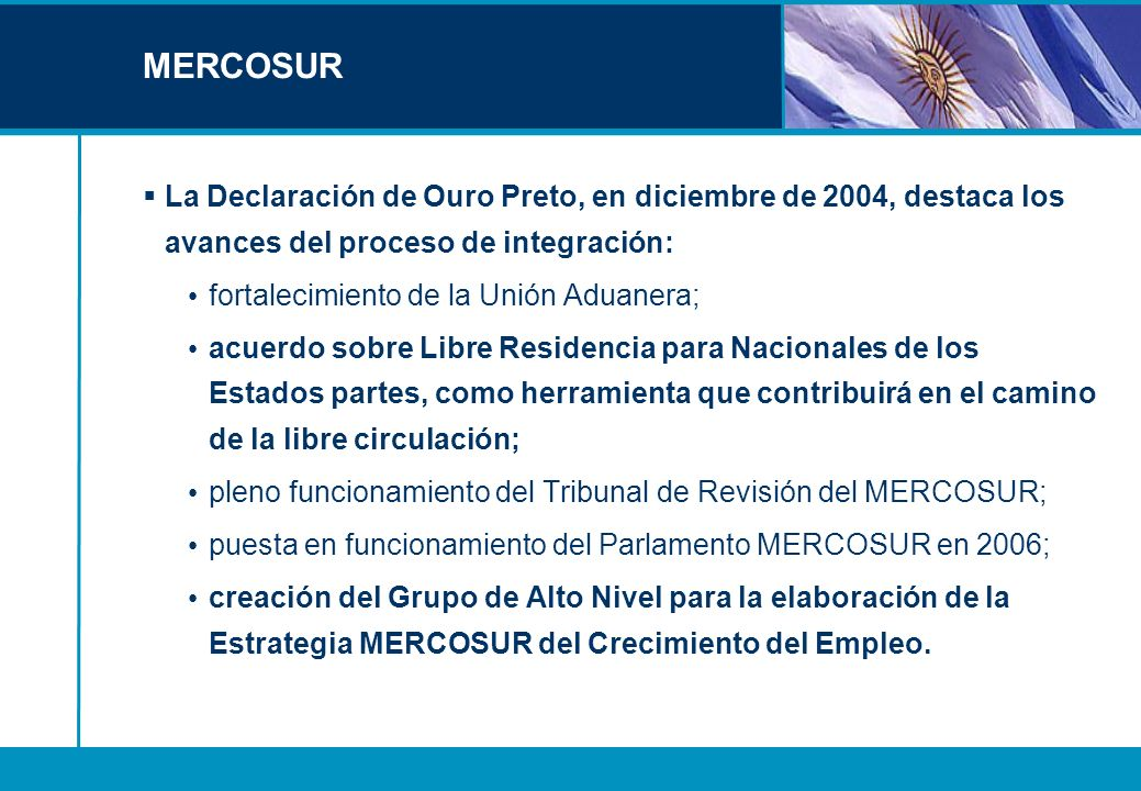 MERCOSUR La Declaración de Ouro Preto, en diciembre de 2004, destaca los avances del proceso de integración: fortalecimiento de la Unión Aduanera; acu