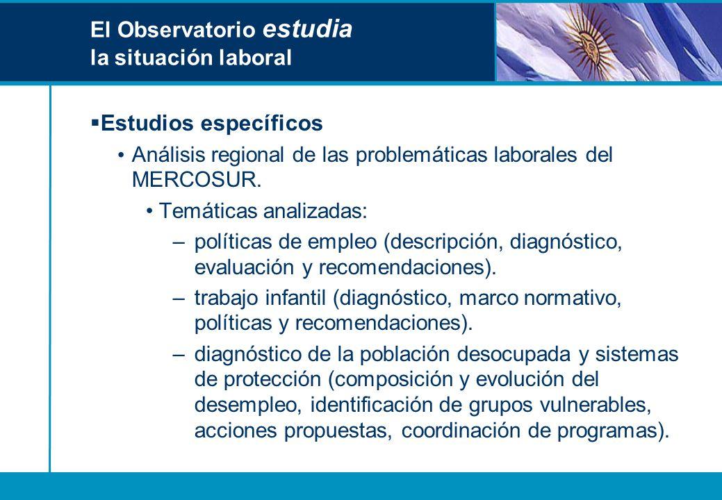 El Observatorio estudia la situación laboral Estudios específicos Análisis regional de las problemáticas laborales del MERCOSUR. Temáticas analizadas: