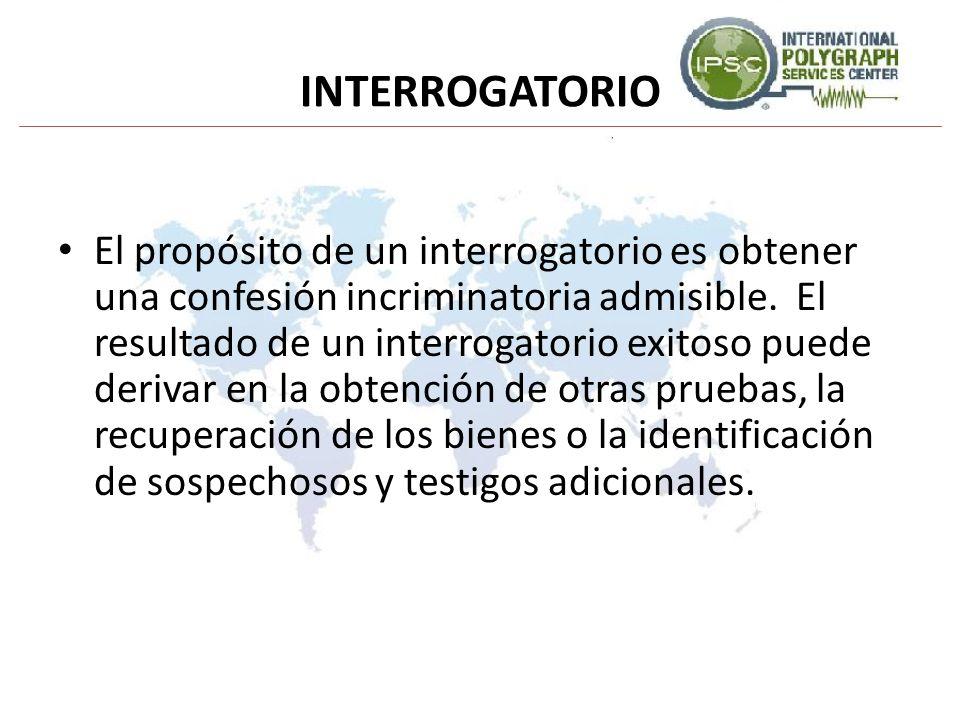INTERROGATORIO El propósito de un interrogatorio es obtener una confesión incriminatoria admisible. El resultado de un interrogatorio exitoso puede de