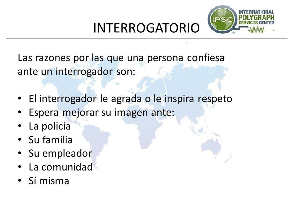 INTERROGATORIO Las razones por las que una persona confiesa ante un interrogador son: El interrogador le agrada o le inspira respeto Espera mejorar su