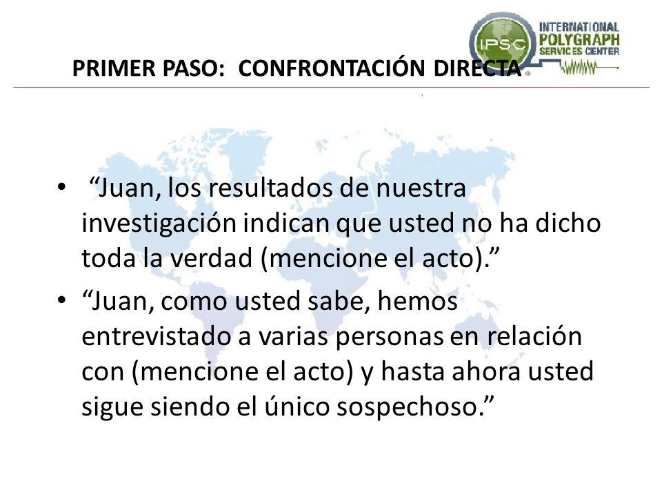 PRIMER PASO: CONFRONTACIÓN DIRECTA Juan, los resultados de nuestra investigación indican que usted no ha dicho toda la verdad (mencione el acto). Juan