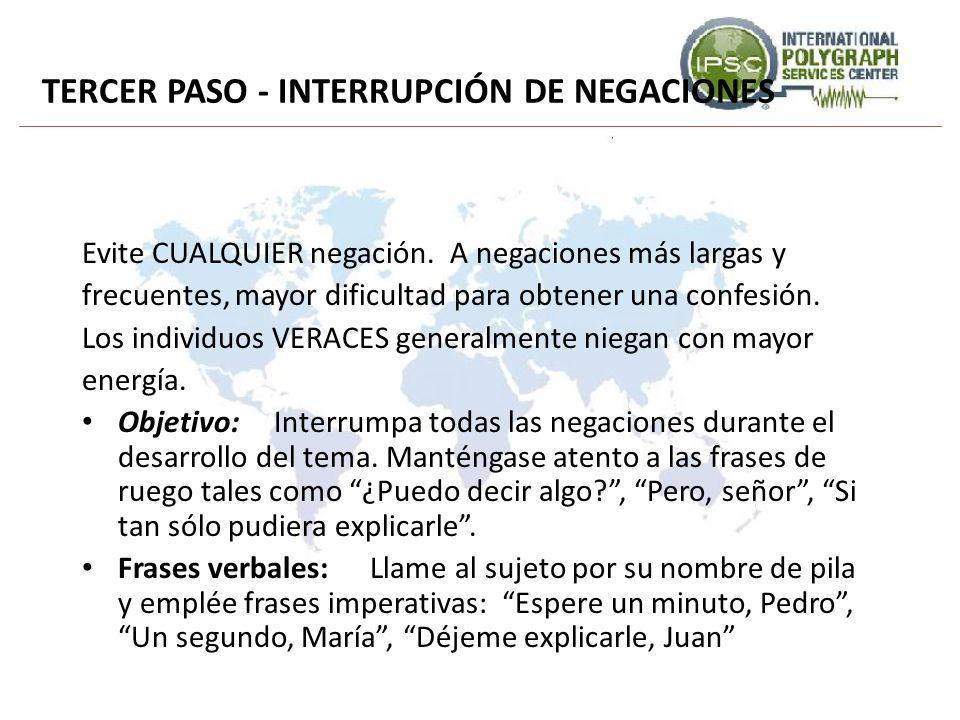 TERCER PASO - INTERRUPCIÓN DE NEGACIONES Evite CUALQUIER negación. A negaciones más largas y frecuentes, mayor dificultad para obtener una confesión.