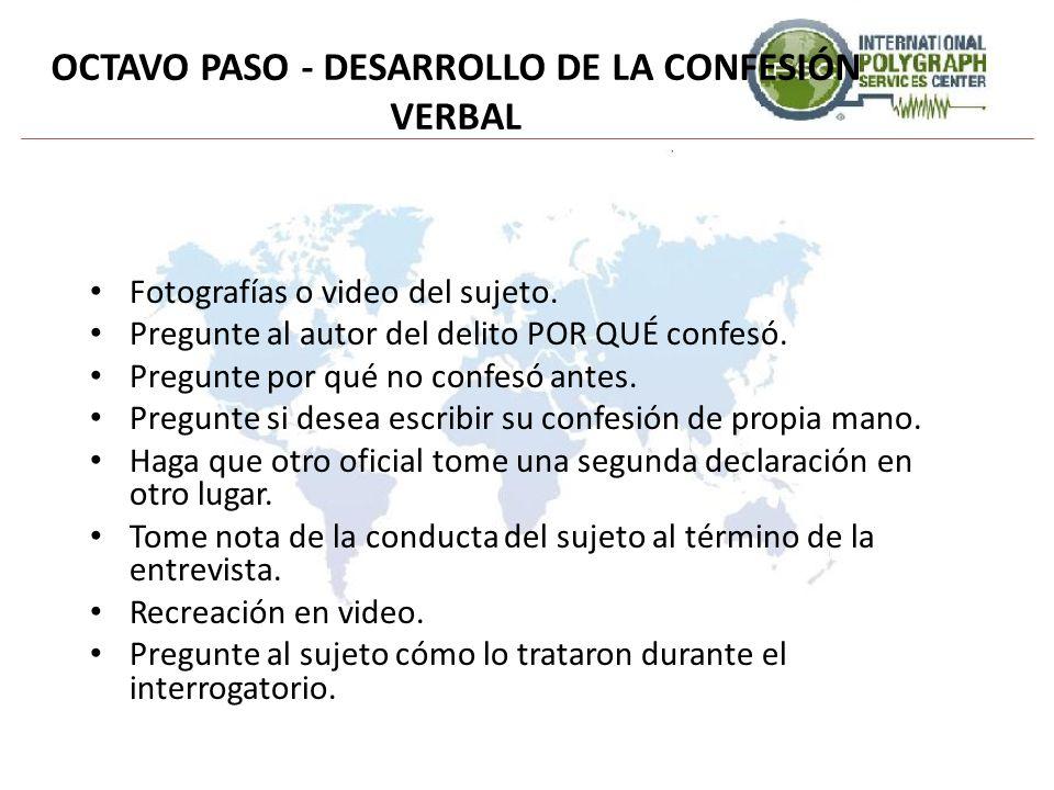 OCTAVO PASO - DESARROLLO DE LA CONFESIÓN VERBAL Fotografías o video del sujeto. Pregunte al autor del delito POR QUÉ confesó. Pregunte por qué no conf