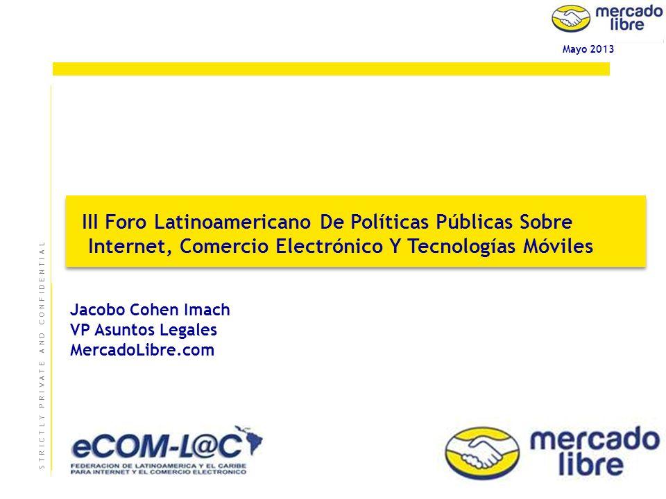 0 Mayo 2013 III Foro Latinoamericano De Políticas Públicas Sobre Internet, Comercio Electrónico Y Tecnologías Móviles III Foro Latinoamericano De Políticas Públicas Sobre Internet, Comercio Electrónico Y Tecnologías Móviles S T R I C T L Y P R I V A T E A N D C O N F I D E N T I A LS T R I C T L Y P R I V A T E A N D C O N F I D E N T I A L Jacobo Cohen Imach VP Asuntos Legales MercadoLibre.com