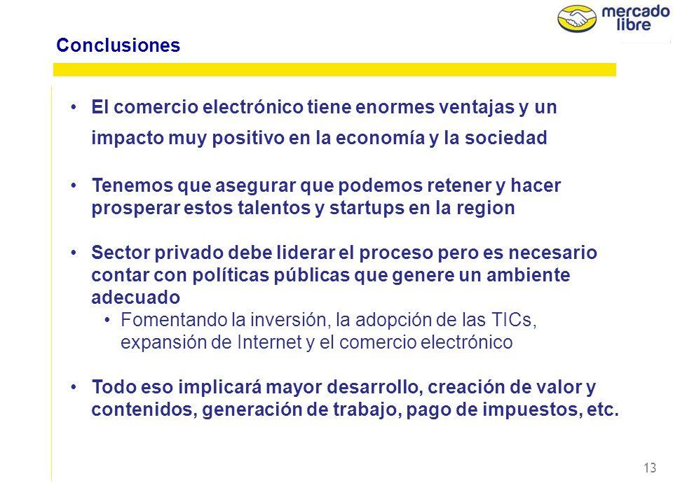12 Marco Regulatorio flexible Incentivar la inversión y desarrollo del sector Políticas públicas acompañen y ayuden al desarrollo del e-commerce Fomentar la adopción de las TICs, contenidos locales e innovación Esfuerzo inclusivo y colaborativo diferentes actores Políticas Públicas