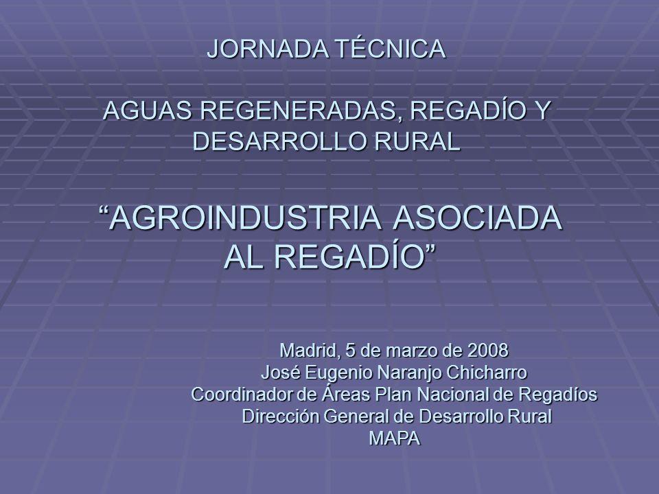 AGROINDUSTRIA ASOCIADA AL REGADÍO JORNADA TÉCNICA AGUAS REGENERADAS, REGADÍO Y DESARROLLO RURAL Madrid, 5 de marzo de 2008 José Eugenio Naranjo Chicha