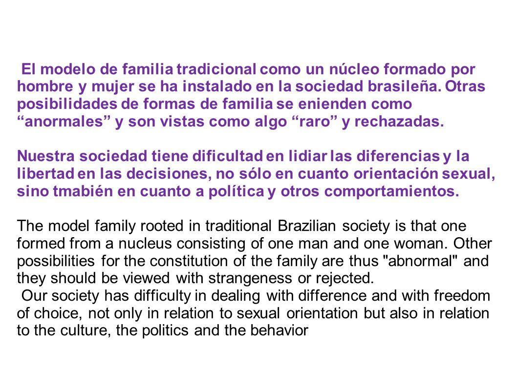 El modelo de familia tradicional como un núcleo formado por hombre y mujer se ha instalado en la sociedad brasileña. Otras posibilidades de formas de