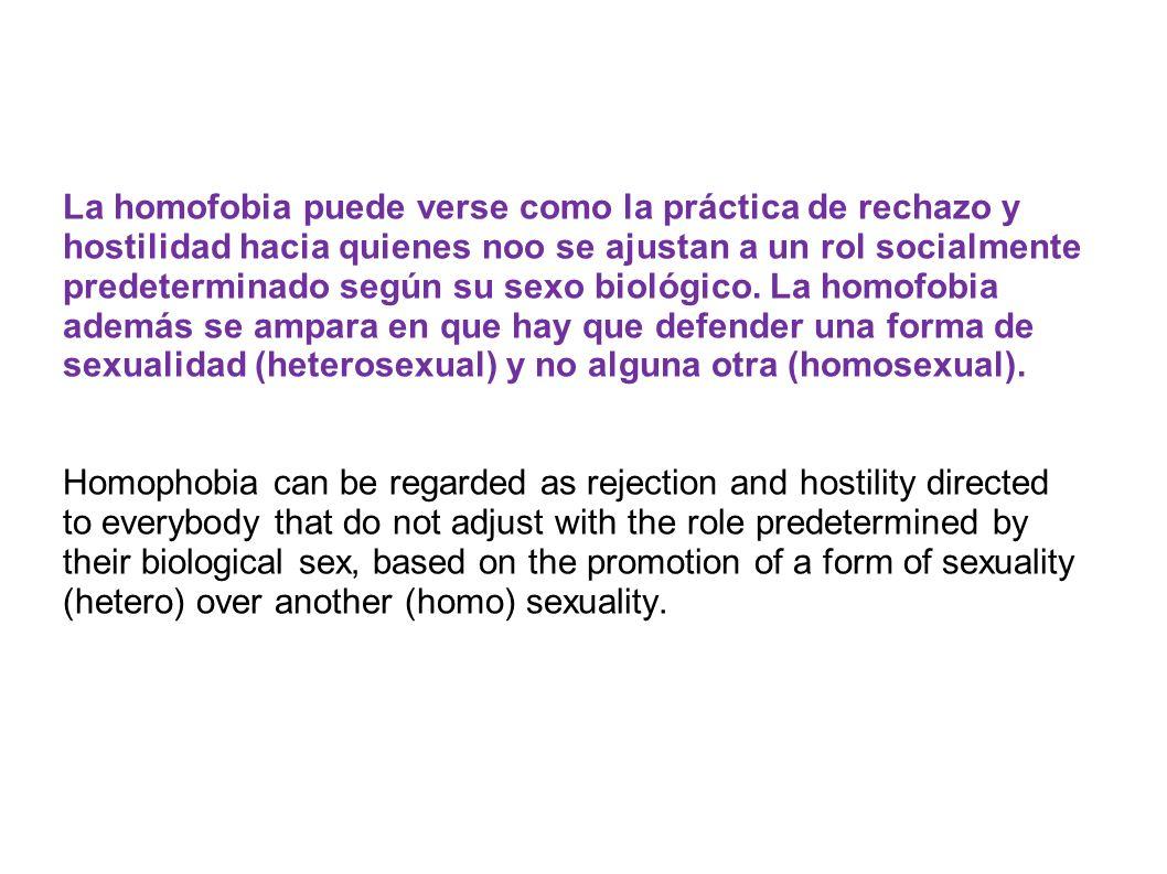 . La homofobia puede verse como la práctica de rechazo y hostilidad hacia quienes noo se ajustan a un rol socialmente predeterminado según su sexo bio