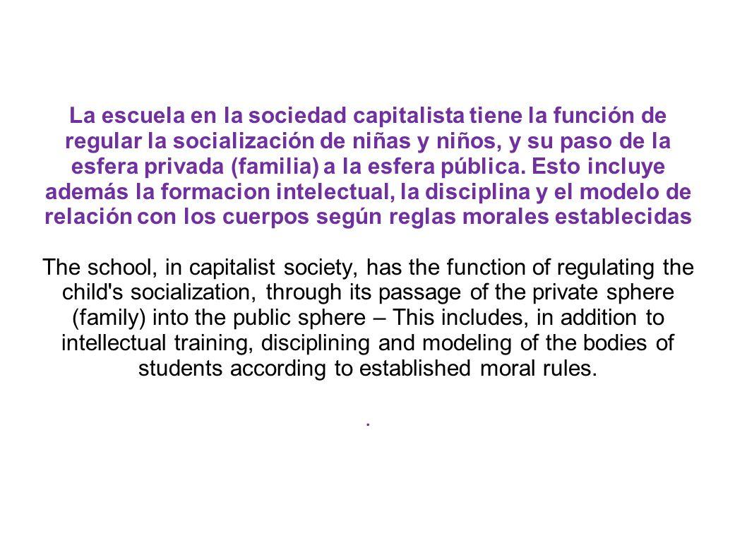 La escuela en la sociedad capitalista tiene la función de regular la socialización de niñas y niños, y su paso de la esfera privada (familia) a la esf