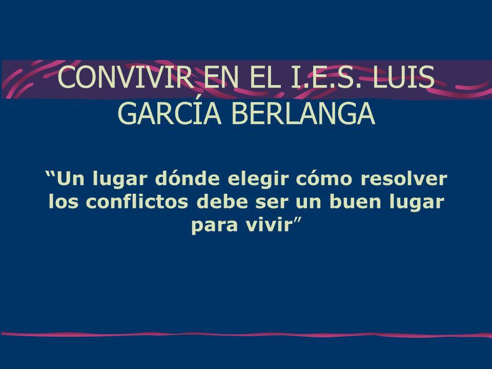 CONVIVIR EN EL I.E.S. LUIS GARCÍA BERLANGA Un lugar dónde elegir cómo resolver los conflictos debe ser un buen lugar para vivir