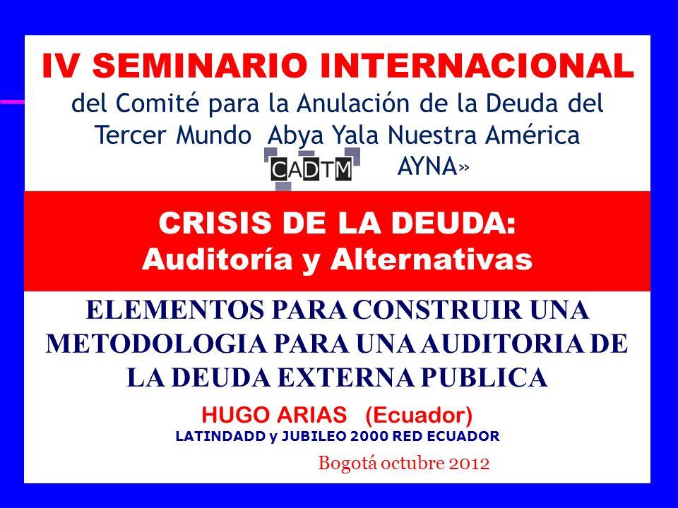 IV SEMINARIO INTERNACIONAL CADTM CRISIS DE LA DEUDA, AUDITORÍAS Y ALTERNATIVAS OCTUBRE 10 Y 11, 2012 - BOGOTÁ D.C, COLOMBIA ELEMENTOS PARA CONSTRUIR UNA METODOLOGIA PARA UNA AUDITORIA DE LA DEUDA EXTERNA PUBLICA HUGO ARIAS PALACIOS LATINDADD Y JUBILEO 2000 RED ECUADOR BOGOTÁ, 10 DE OCTUBRE 2012