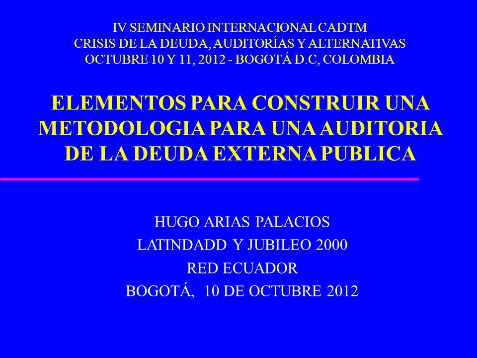 IV SEMINARIO INTERNACIONAL CADTM CRISIS DE LA DEUDA, AUDITORÍAS Y ALTERNATIVAS OCTUBRE 10 Y 11, 2012 - BOGOTÁ D.C, COLOMBIA ELEMENTOS PARA CONSTRUIR U