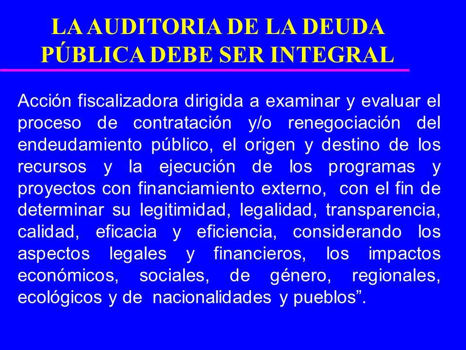 LA AUDITORIA DE LA DEUDA PÚBLICA DEBE SER INTEGRAL Acción fiscalizadora dirigida a examinar y evaluar el proceso de contratación y/o renegociación del