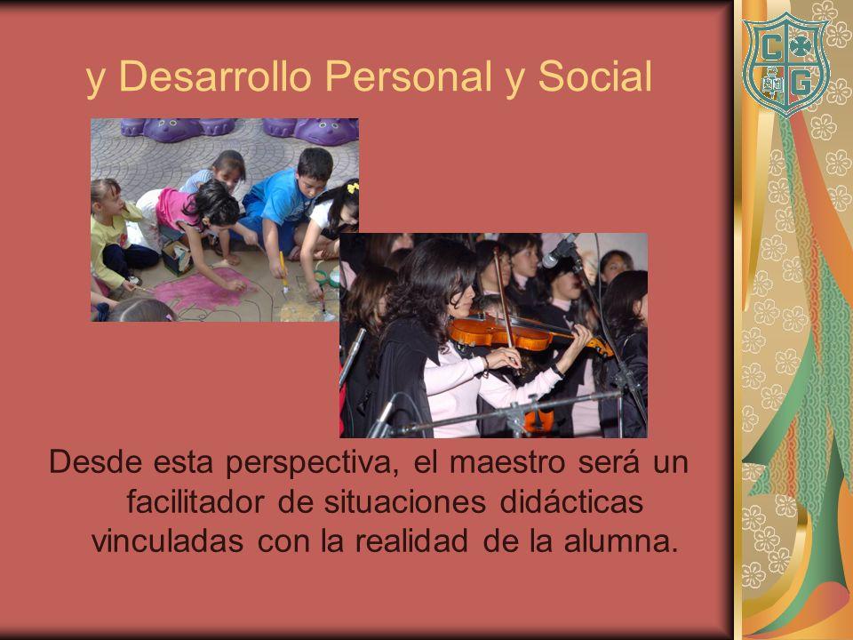 y Desarrollo Personal y Social Desde esta perspectiva, el maestro será un facilitador de situaciones didácticas vinculadas con la realidad de la alumn