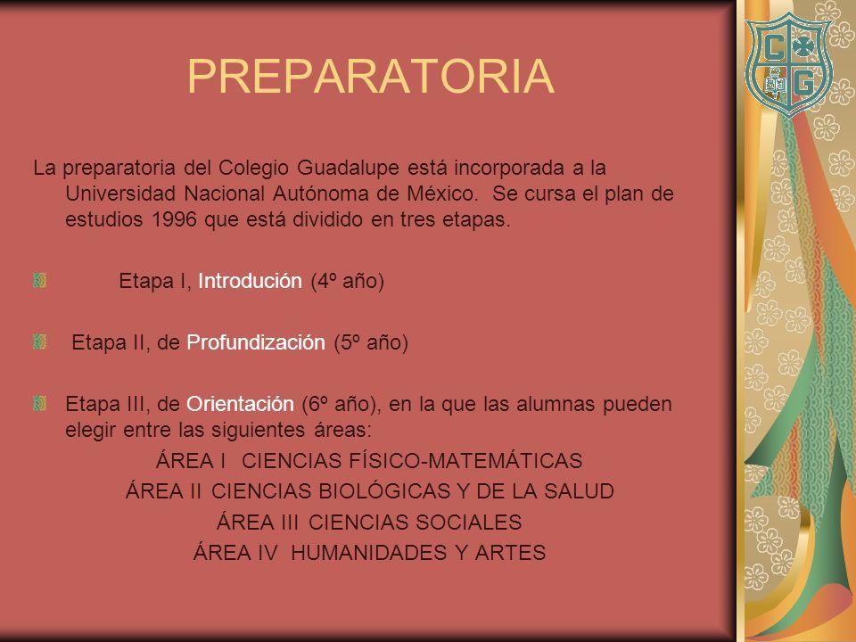 PREPARATORIA La preparatoria del Colegio Guadalupe está incorporada a la Universidad Nacional Autónoma de México. Se cursa el plan de estudios 1996 qu
