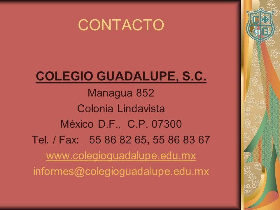 CONTACTO COLEGIO GUADALUPE, S.C. Managua 852 Colonia Lindavista México D.F., C.P. 07300 Tel. / Fax: 55 86 82 65, 55 86 83 67 www.colegioguadalupe.edu.