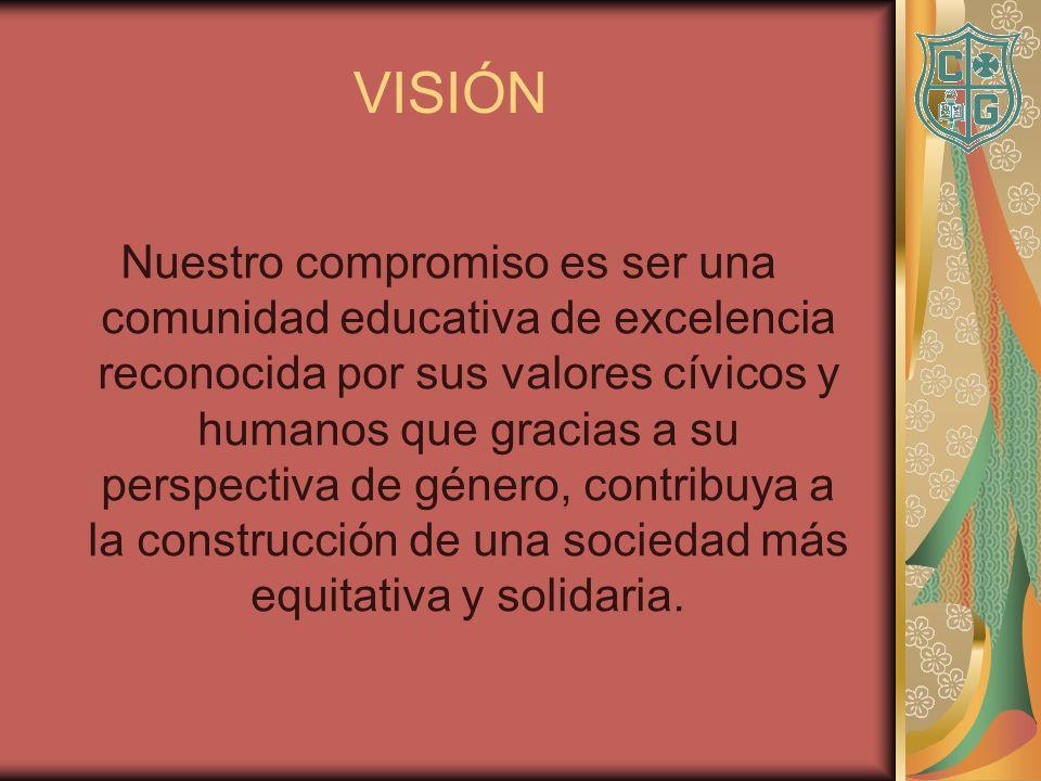 VISIÓN Nuestro compromiso es ser una comunidad educativa de excelencia reconocida por sus valores cívicos y humanos que gracias a su perspectiva de gé