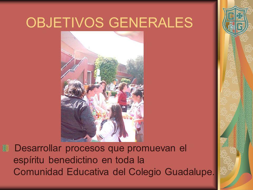 OBJETIVOS GENERALES Desarrollar procesos que promuevan el espíritu benedictino en toda la Comunidad Educativa del Colegio Guadalupe.