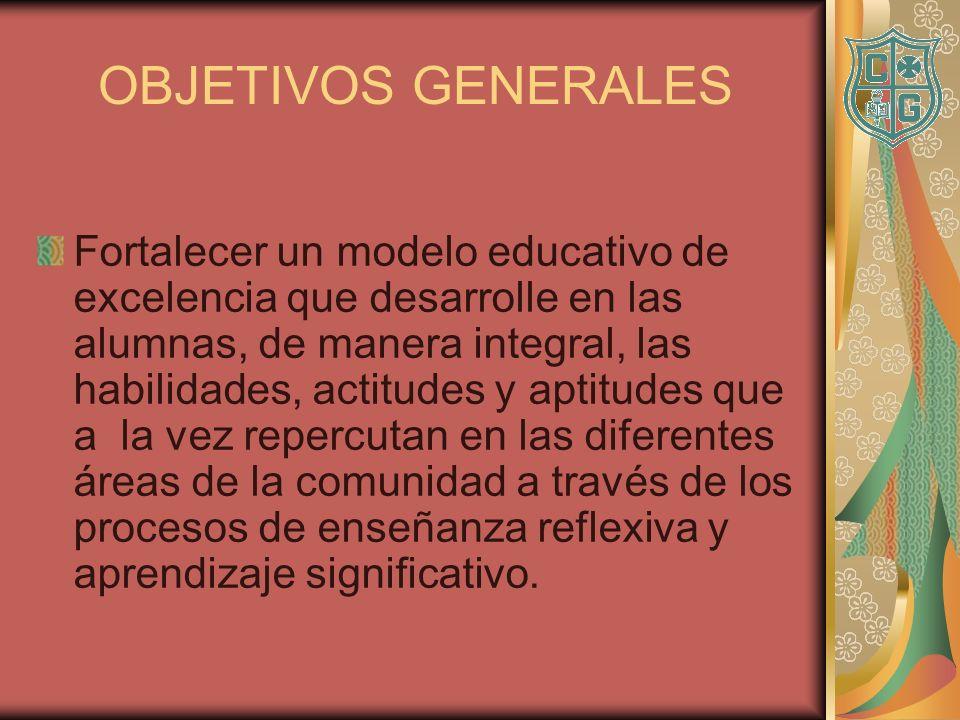 OBJETIVOS GENERALES Fortalecer un modelo educativo de excelencia que desarrolle en las alumnas, de manera integral, las habilidades, actitudes y aptit
