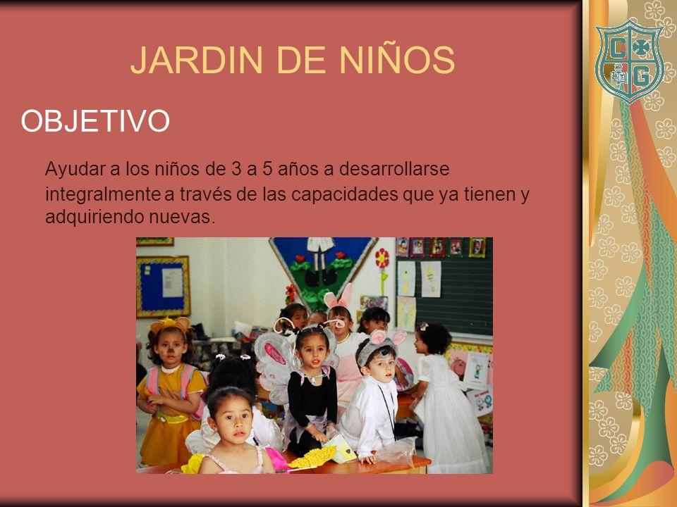 JARDIN DE NIÑOS OBJETIVO Ayudar a los niños de 3 a 5 años a desarrollarse integralmente a través de las capacidades que ya tienen y adquiriendo nuevas