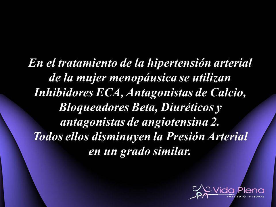 En el tratamiento de la hipertensión arterial de la mujer menopáusica se utilizan Inhibidores ECA, Antagonistas de Calcio, Bloqueadores Beta, Diurétic