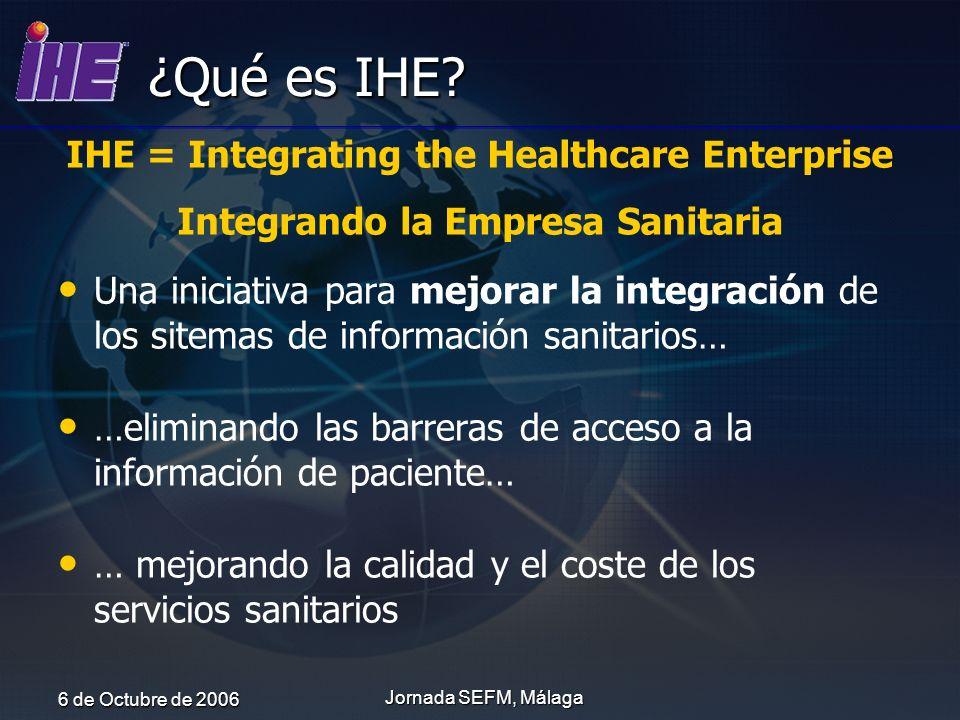 6 de Octubre de 2006 Jornada SEFM, Málaga ¿Qué es IHE? Una iniciativa para mejorar la integración de los sitemas de información sanitarios… …eliminand