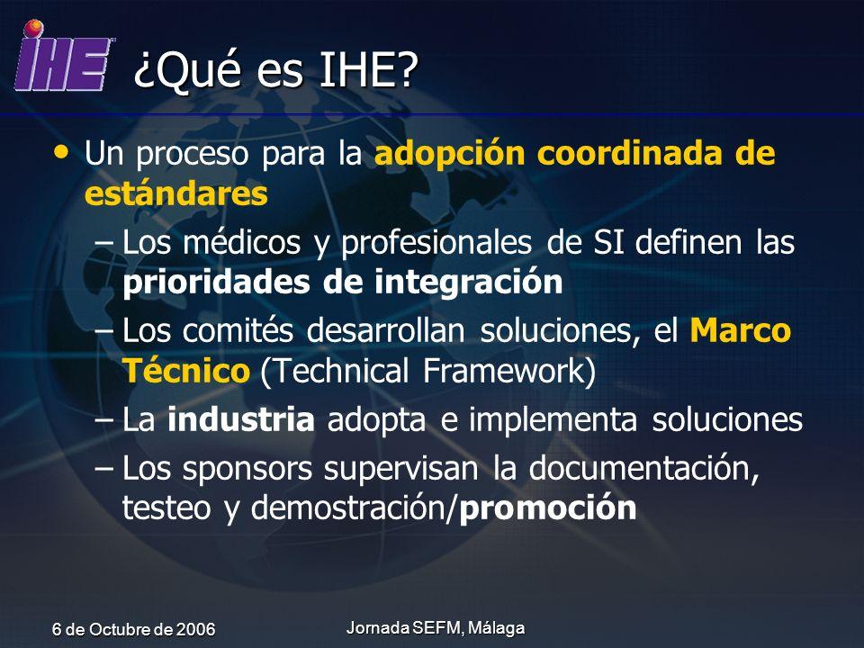 6 de Octubre de 2006 Jornada SEFM, Málaga ¿Qué es IHE? Un proceso para la adopción coordinada de estándares – –Los médicos y profesionales de SI defin