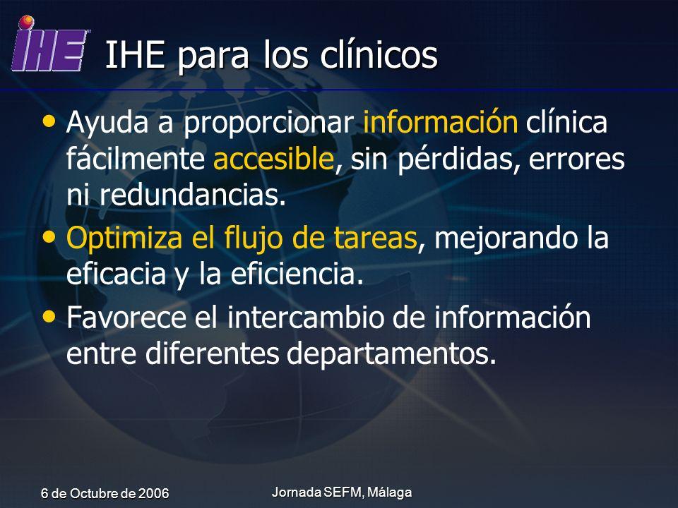 6 de Octubre de 2006 Jornada SEFM, Málaga IHE para los clínicos Ayuda a proporcionar información clínica fácilmente accesible, sin pérdidas, errores n