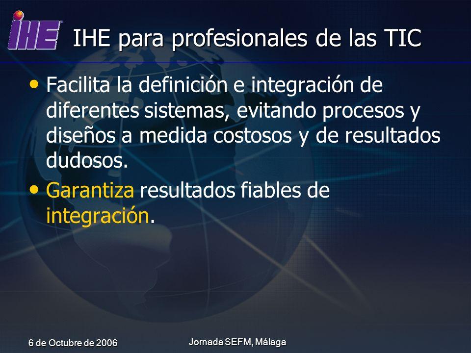 6 de Octubre de 2006 Jornada SEFM, Málaga IHE para profesionales de las TIC Facilita la definición e integración de diferentes sistemas, evitando proc