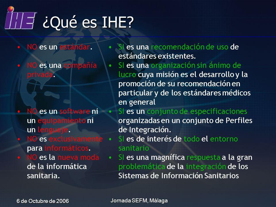 6 de Octubre de 2006 Jornada SEFM, Málaga ¿Qué es IHE? NO es un estándar. NO es una compañía privada. NO es un software ni un equipamiento ni un lengu