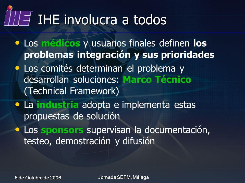 6 de Octubre de 2006 Jornada SEFM, Málaga IHE involucra a todos Los médicos y usuarios finales definen los problemas integración y sus prioridades Los