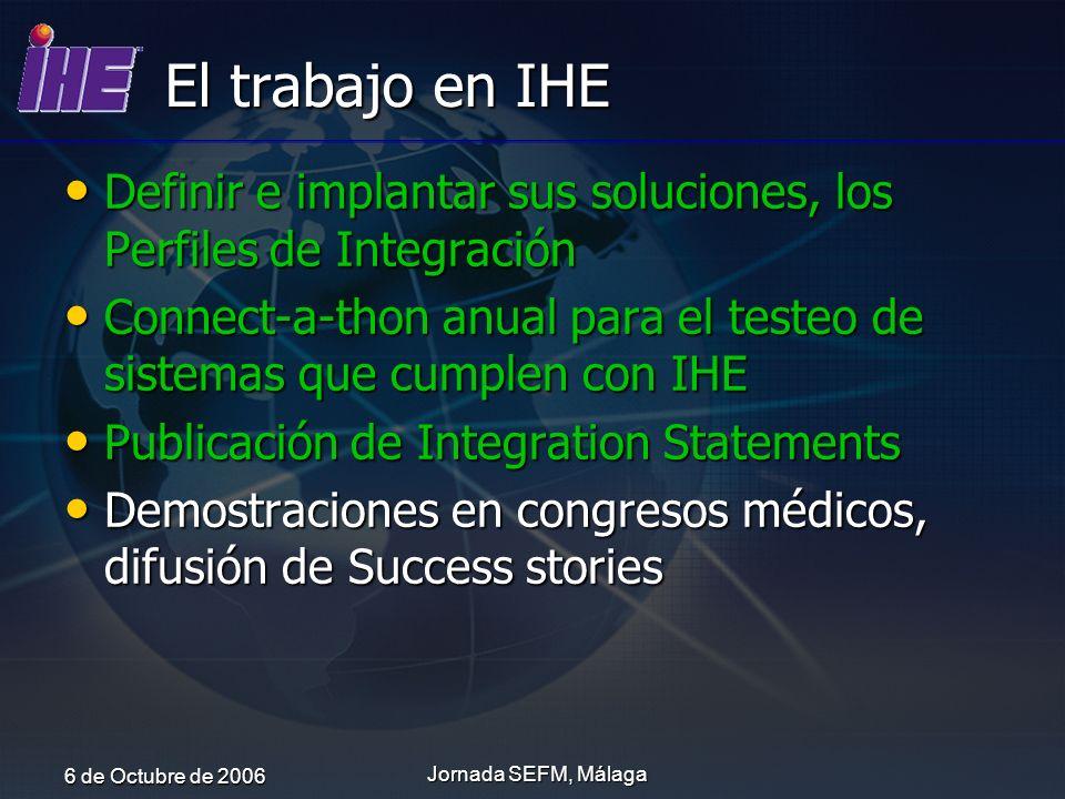 6 de Octubre de 2006 Jornada SEFM, Málaga El trabajo en IHE Definir e implantar sus soluciones, los Perfiles de Integración Definir e implantar sus so