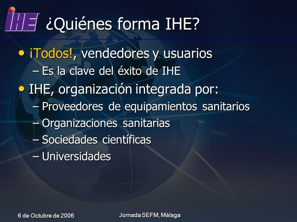 6 de Octubre de 2006 Jornada SEFM, Málaga ¿Quiénes forma IHE? ¡Todos!, vendedores y usuarios ¡Todos!, vendedores y usuarios –Es la clave del éxito de