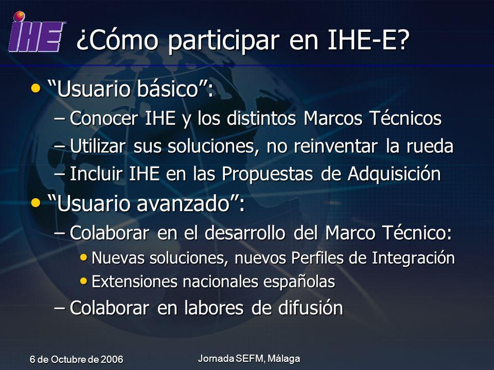 6 de Octubre de 2006 Jornada SEFM, Málaga ¿Cómo participar en IHE-E? Usuario básico: Usuario básico: –Conocer IHE y los distintos Marcos Técnicos –Uti