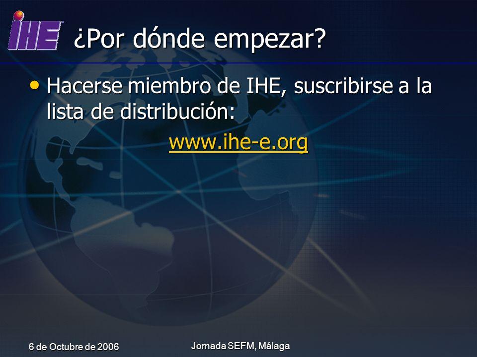 6 de Octubre de 2006 Jornada SEFM, Málaga ¿Por dónde empezar? Hacerse miembro de IHE, suscribirse a la lista de distribución: Hacerse miembro de IHE,
