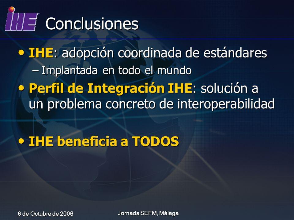 6 de Octubre de 2006 Jornada SEFM, Málaga Conclusiones IHE: adopción coordinada de estándares IHE: adopción coordinada de estándares –Implantada en to