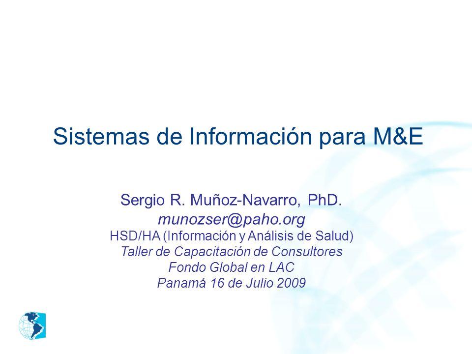 Sistemas de Información para M&E Sergio R. Muñoz-Navarro, PhD. munozser@paho.org HSD/HA (Información y Análisis de Salud) Taller de Capacitación de Co