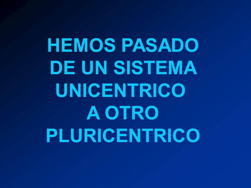 HEMOS PASADO DE UN SISTEMA UNICENTRICO A OTRO PLURICENTRICO