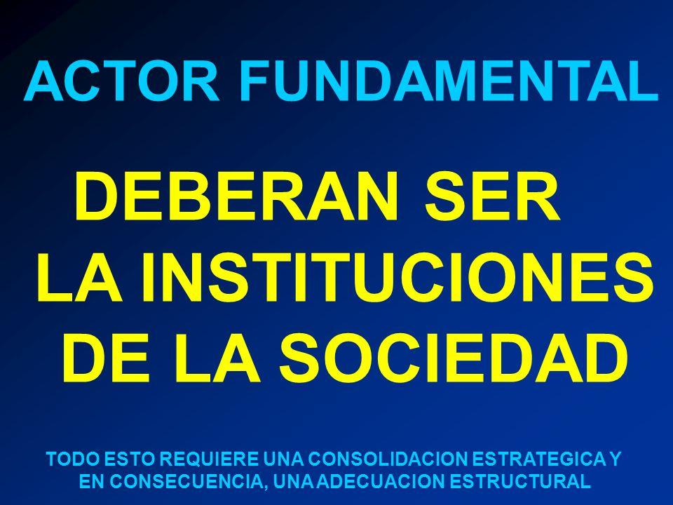 ACTOR FUNDAMENTAL DEBERAN SER LA INSTITUCIONES DE LA SOCIEDAD TODO ESTO REQUIERE UNA CONSOLIDACION ESTRATEGICA Y EN CONSECUENCIA, UNA ADECUACION ESTRU