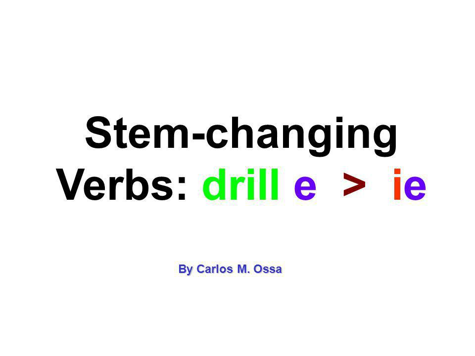 Stem-changing Verbs: drill e > ie By Carlos M. Ossa