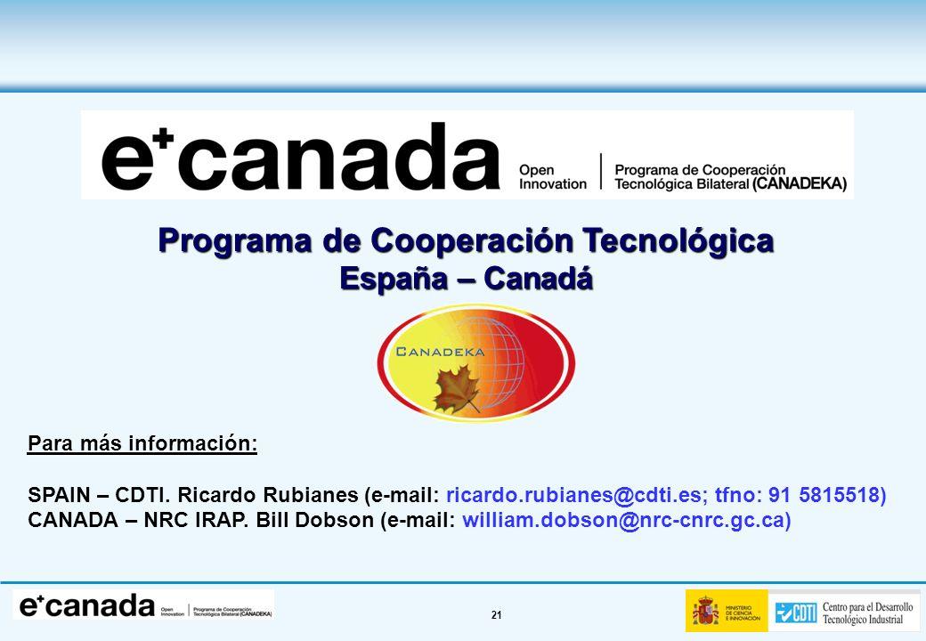 21 Programa de Cooperación Tecnológica España – Canadá Para más información: SPAIN – CDTI. Ricardo Rubianes (e-mail: ricardo.rubianes@cdti.es; tfno: 9