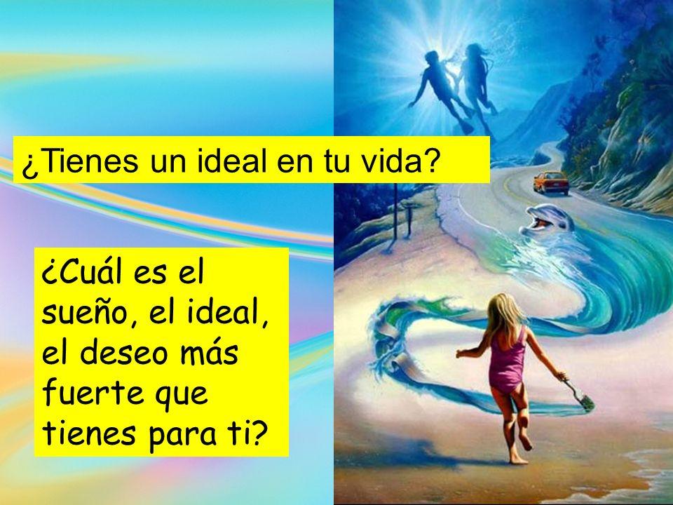 ¿Cuál es el sueño, el ideal, el deseo más fuerte que tienes para ti? ¿Tienes un ideal en tu vida?