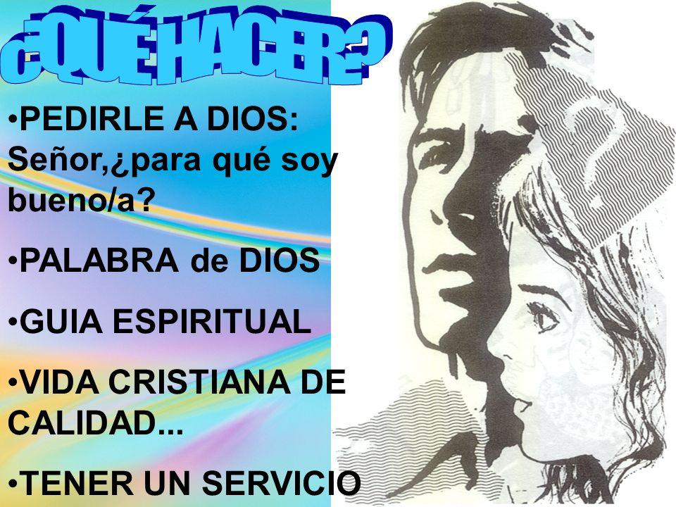PEDIRLE A DIOS: Señor,¿para qué soy bueno/a? PALABRA de DIOS GUIA ESPIRITUAL VIDA CRISTIANA DE CALIDAD... TENER UN SERVICIO