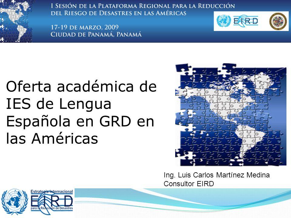 Oferta académica de IES de Lengua Española en GRD en las Américas Ing. Luis Carlos Martínez Medina Consultor EIRD