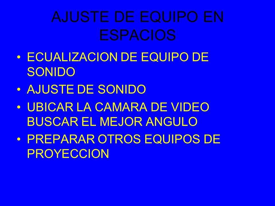 AJUSTE DE EQUIPO EN ESPACIOS ECUALIZACION DE EQUIPO DE SONIDO AJUSTE DE SONIDO UBICAR LA CAMARA DE VIDEO BUSCAR EL MEJOR ANGULO PREPARAR OTROS EQUIPOS DE PROYECCION