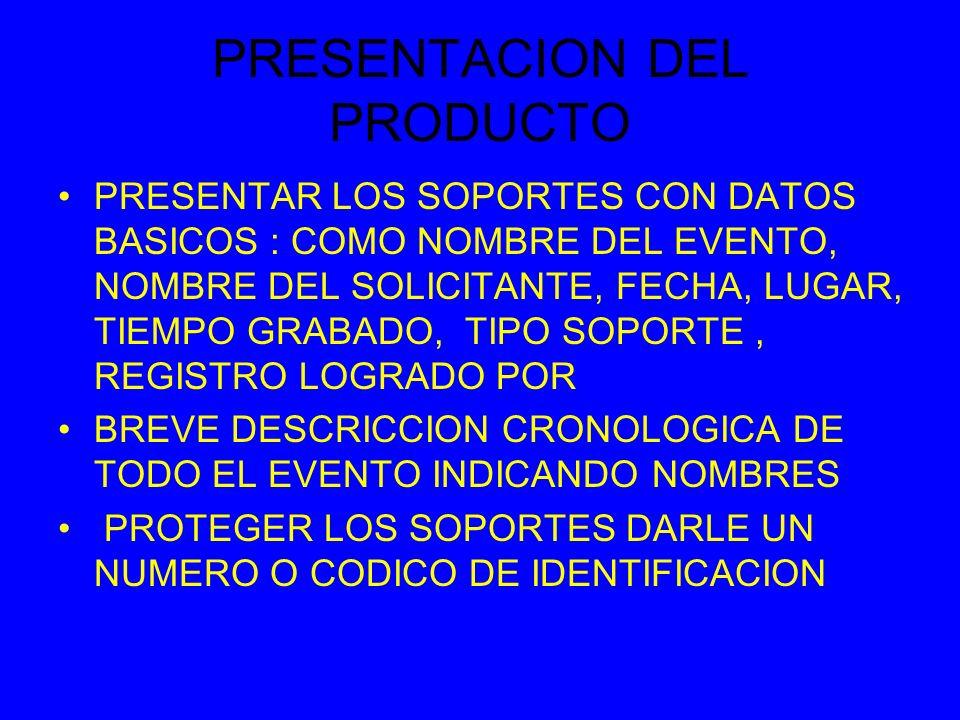 PRESENTACION DEL PRODUCTO PRESENTAR LOS SOPORTES CON DATOS BASICOS : COMO NOMBRE DEL EVENTO, NOMBRE DEL SOLICITANTE, FECHA, LUGAR, TIEMPO GRABADO, TIPO SOPORTE, REGISTRO LOGRADO POR BREVE DESCRICCION CRONOLOGICA DE TODO EL EVENTO INDICANDO NOMBRES PROTEGER LOS SOPORTES DARLE UN NUMERO O CODICO DE IDENTIFICACION