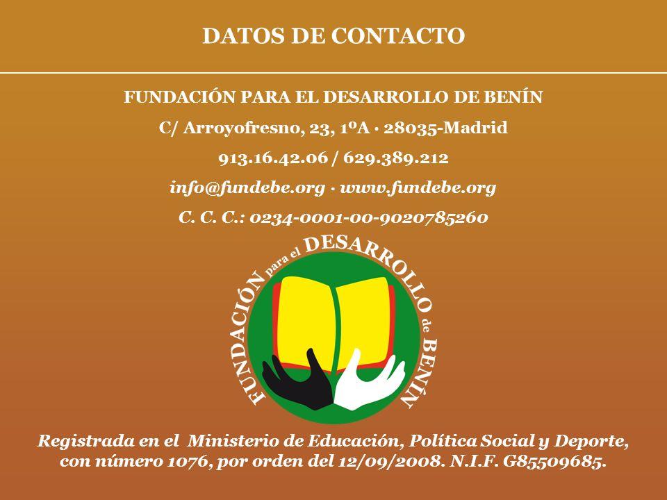 DATOS DE CONTACTO FUNDACIÓN PARA EL DESARROLLO DE BENÍN C/ Arroyofresno, 23, 1ºA · 28035-Madrid 913.16.42.06 / 629.389.212 info@fundebe.org · www.fund