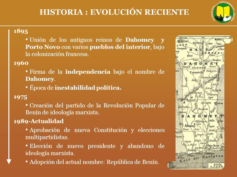HISTORIA : EVOLUCIÓN RECIENTE 1895 Unión de los antiguos reinos de Dahomey y Porto Novo con varios pueblos del interior, bajo la colonización francesa