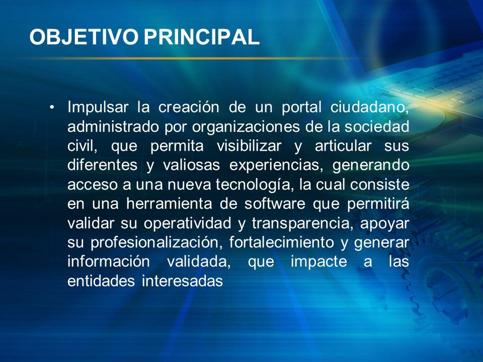 OBJETIVO PRINCIPAL Impulsar la creación de un portal ciudadano, administrado por organizaciones de la sociedad civil, que permita visibilizar y articu