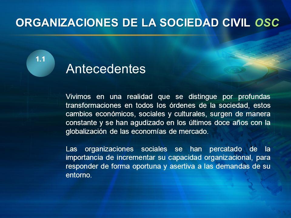 ORGANIZACIONES DE LA SOCIEDAD CIVIL OSC 1.1 Antecedentes Vivimos en una realidad que se distingue por profundas transformaciones en todos los órdenes